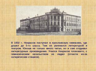 В 1832 г. Некрасов поступил в ярославскую гимназию, где дошел до 5-го класса.