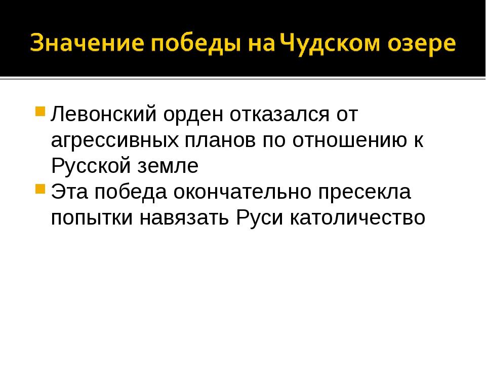 Левонский орден отказался от агрессивных планов по отношению к Русской земле...