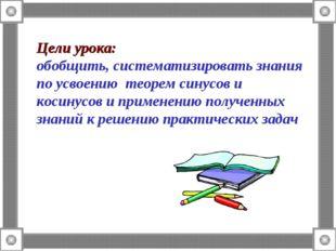 Цели урока: обобщить, систематизировать знания по усвоению теорем синусов и к