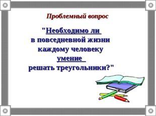 """Проблемный вопрос """"Необходимо ли в повседневной жизни каждому человеку умение"""