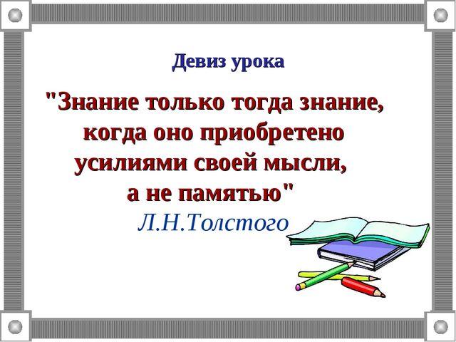 """Девиз урока """"Знание только тогда знание, когда оно приобретено усилиями своей..."""