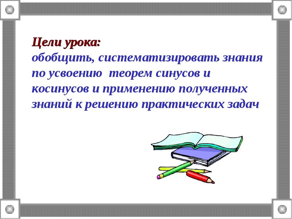 Цели урока: обобщить, систематизировать знания по усвоению теорем синусов и к...