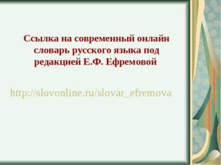 Ссылка на современный онлайн словарь русского языка под редакцией Е.Ф. Ефремо