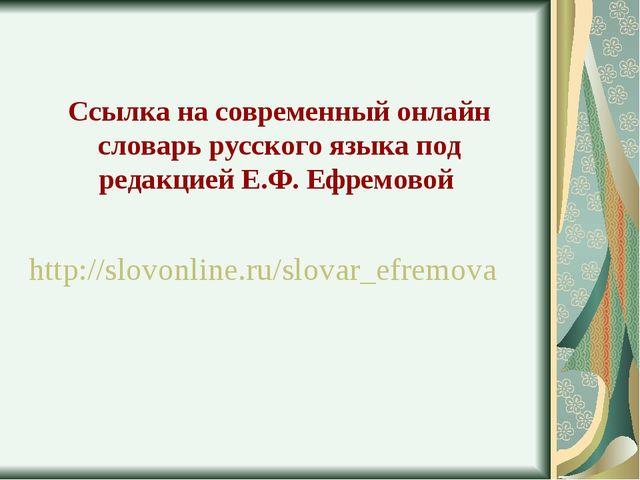 Ссылка на современный онлайн словарь русского языка под редакцией Е.Ф. Ефремо...