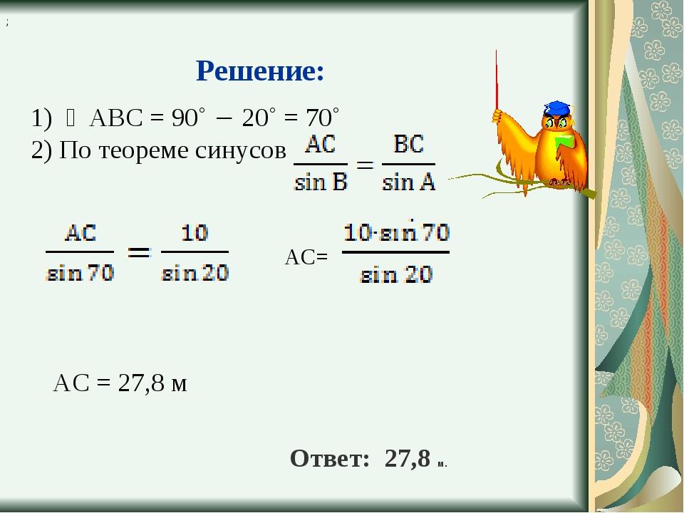1) ∠АВС = 90˚  20˚ = 70˚ 2) По теореме синусов ; АС= АС = 27,8 м Ответ: 27,8...