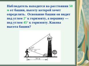 Наблюдатель находится на расстоянии 50 м от башни, высоту которой хочет опред