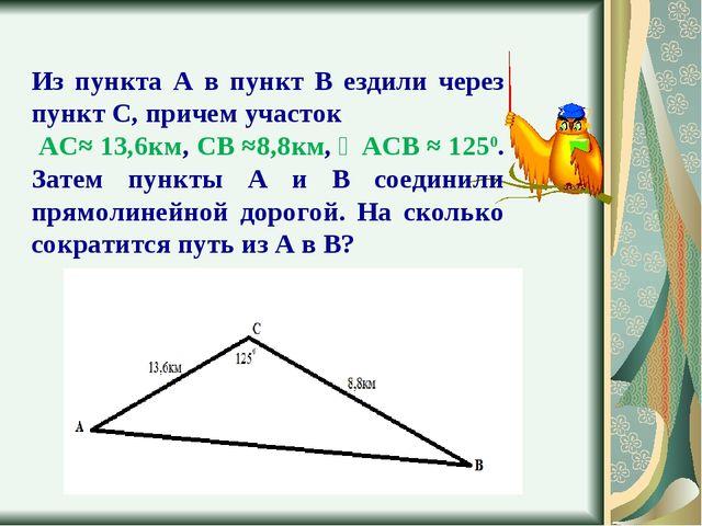 Из пункта А в пункт В ездили через пункт С, причем участок АС≈ 13,6км, СВ ≈8,...