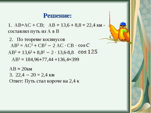 Решение: 1. АВ=АС + СВ; АВ = 13,6 + 8,8 = 22,4 км - составлял путь из А в В....