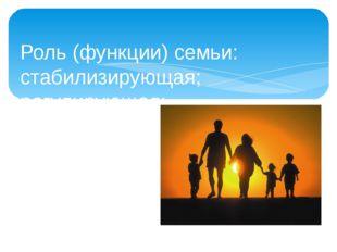 Роль (функции) семьи: стабилизирующая; регулирующая; коммуникативная; эконом