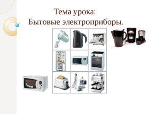 Тема урока: Бытовые электроприборы. 5 класс