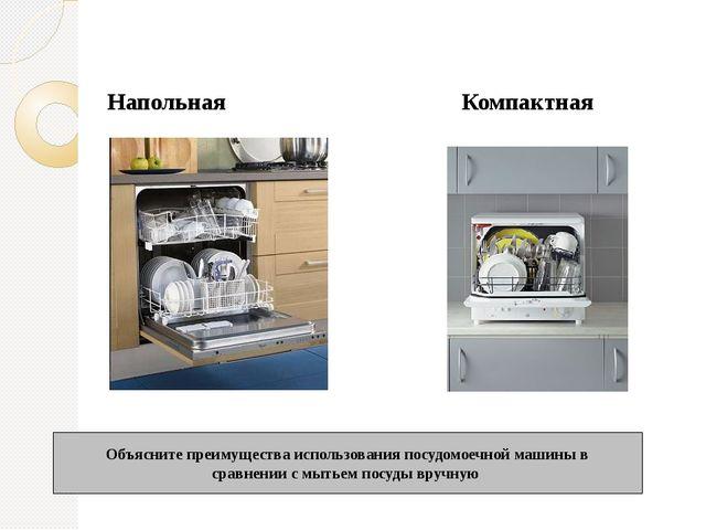 Напольная Компактная Объясните преимущества использования посудомоечной маши...
