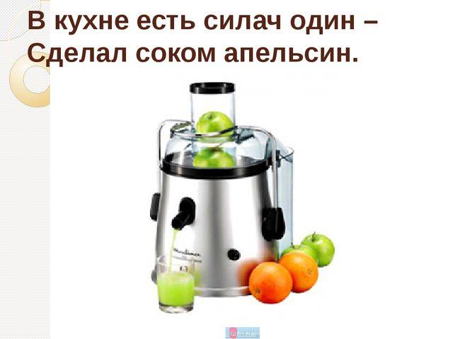 В кухне есть силач один – Сделал соком апельсин.