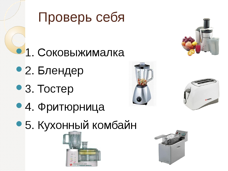 Проверь себя 1. Соковыжималка 2. Блендер 3. Тостер 4. Фритюрница 5. Кухонный...