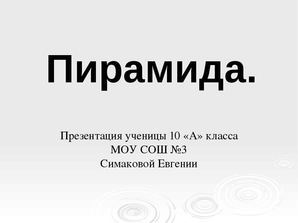 Презентация ученицы 10 «А» класса МОУ СОШ №3 Симаковой Евгении Пирамида.