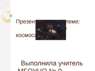 Презентация по теме: «Освоение космоса» Выполнила учитель МБОУЦО № 9 города