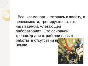 Все космонавты готовясь к полёту, к невесомости, тренируются в, так называем