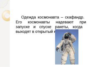 Одежда космонавта – скафандр. Его космонавты надевают при запуске и спуске р