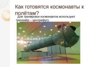 Как готовятся космонавты к полётам? Для тренировок космонавтов используют тре