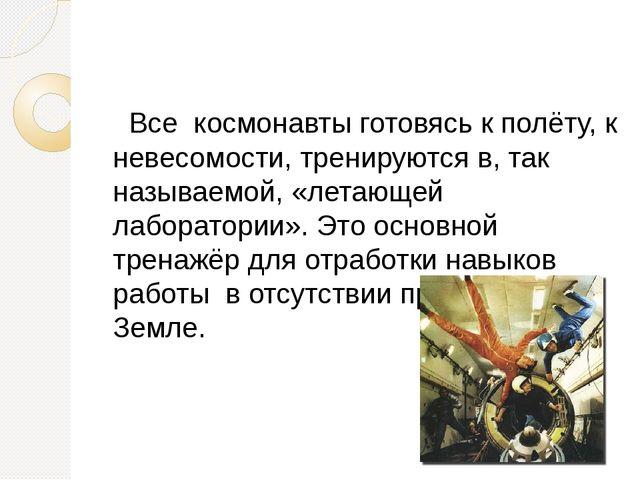 Все космонавты готовясь к полёту, к невесомости, тренируются в, так называем...