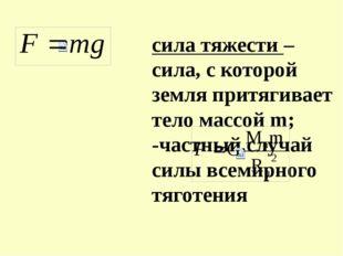 сила тяжести – сила, с которой земля притягивает тело массой m; -частный случ