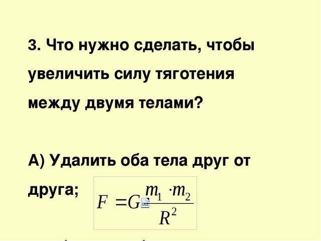 3. Что нужно сделать, чтобы увеличить силу тяготения между двумя телами? А) У...