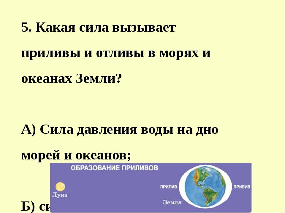 5. Какая сила вызывает приливы и отливы в морях и океанах Земли? A) Сила давл...