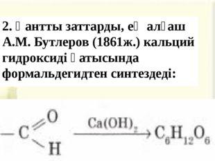 2. Қантты заттарды, ең алғаш А.М. Бутлеров (1861ж.) кальций гидроксиді қатысы