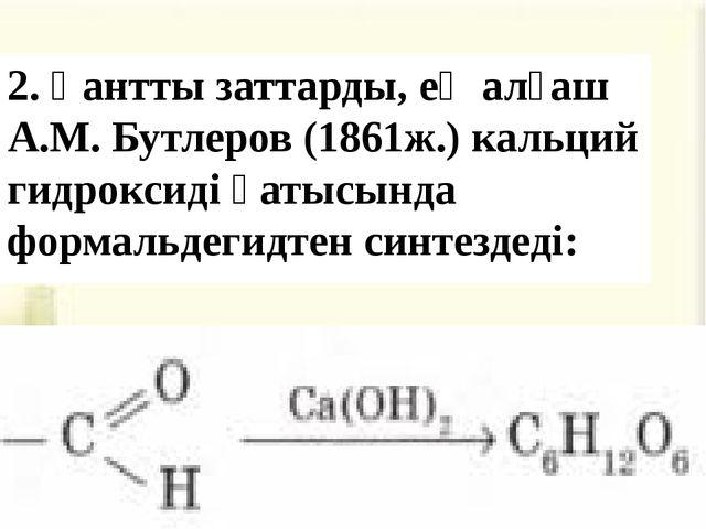 2. Қантты заттарды, ең алғаш А.М. Бутлеров (1861ж.) кальций гидроксиді қатысы...