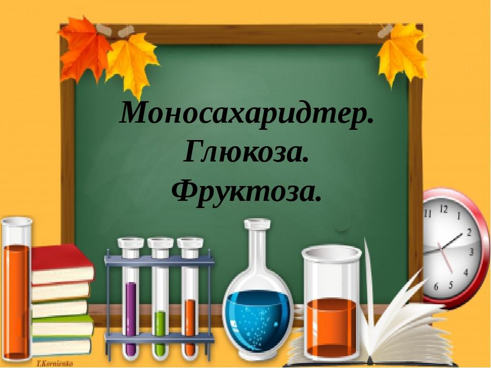 Моносахаридтер. Глюкоза. Фруктоза.
