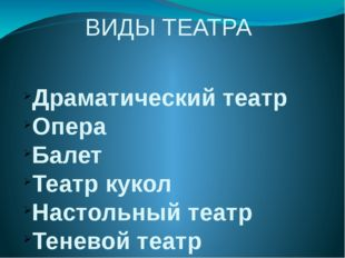 ВИДЫ ТЕАТРА Драматический театр Опера Балет Театр кукол Настольный театр Тене