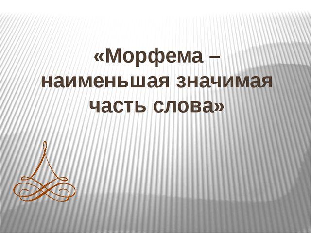 «Морфема – наименьшая значимая часть слова»