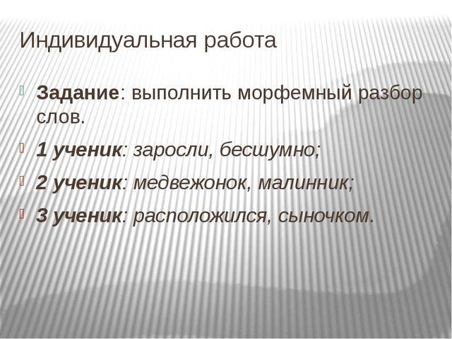 Индивидуальная работа Задание: выполнить морфемный разбор слов. 1 ученик: зар...