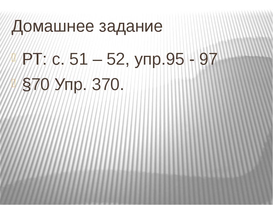 Домашнее задание РТ: с. 51 – 52, упр.95 - 97 §70 Упр. 370.