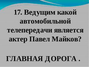 17. Ведущим какой автомобильной телепередачи является актер Павел Майков? ГЛА