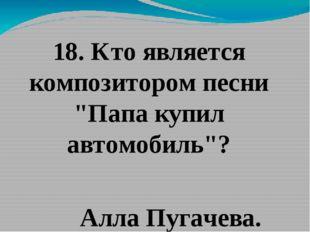 """18. Кто является композитором песни """"Папа купил автомобиль""""? Алла Пугачева."""