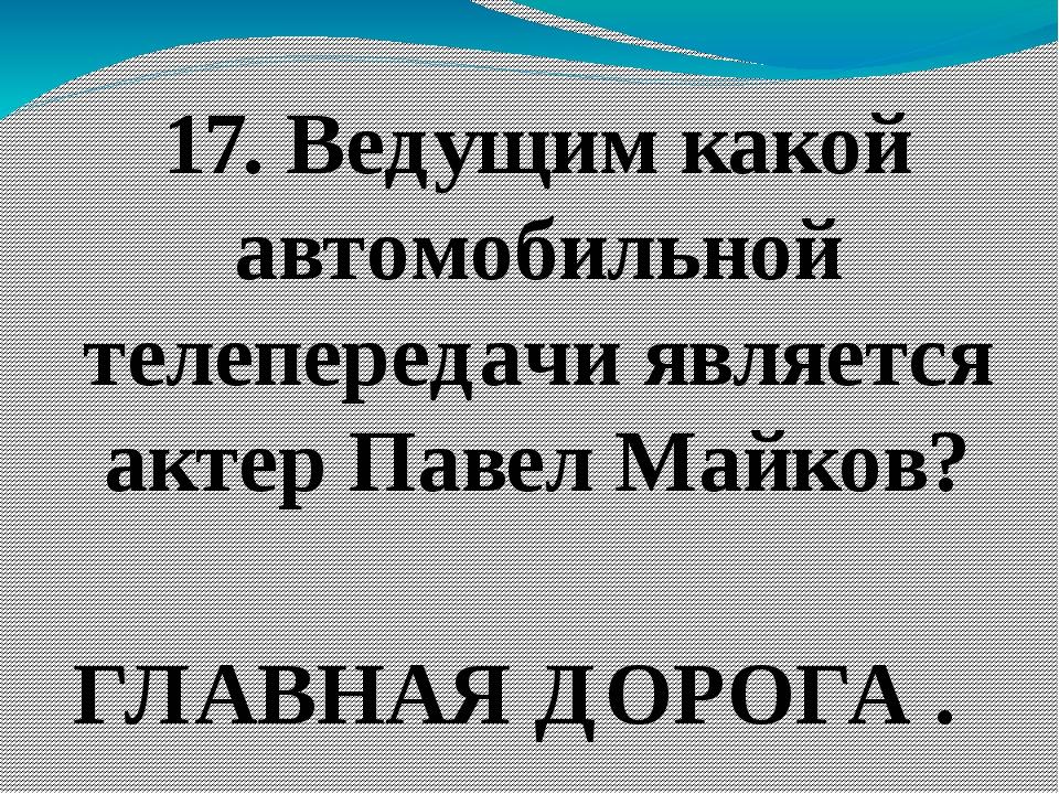 17. Ведущим какой автомобильной телепередачи является актер Павел Майков? ГЛА...