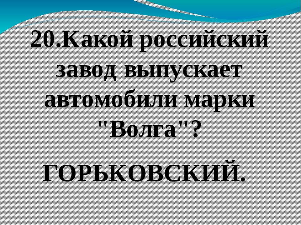 """20.Какой российский завод выпускает автомобили марки """"Волга""""? ГОРЬКОВСКИЙ."""