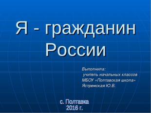 Я - гражданин России Выполнила: учитель начальных классов МБОУ «Полтавская шк