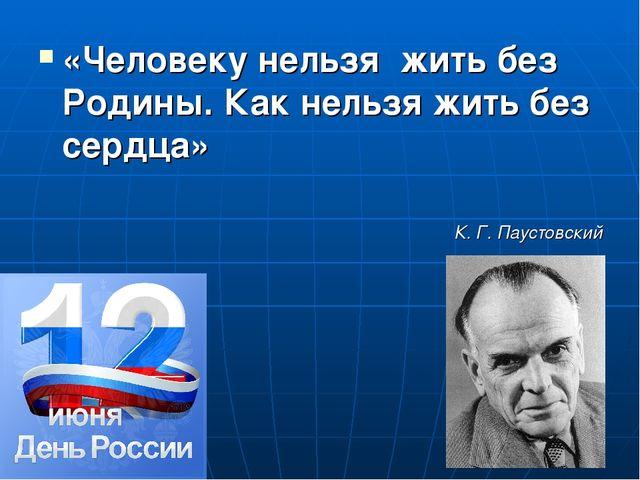 «Человеку нельзя жить без Родины. Как нельзя жить без сердца» К. Г. Паустовс...