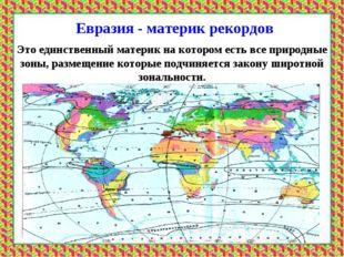 Евразия - материк рекордов * Это единственный материк на котором есть все при