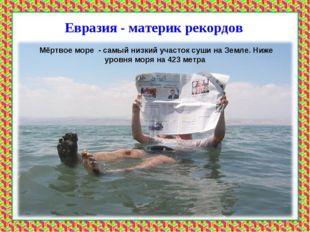 Евразия - материк рекордов Мёртвое море - самый низкий участок суши на Земле.