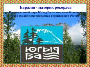 Евразия - материк рекордов * Национальный парк Югыд Ва— это самая большая ос