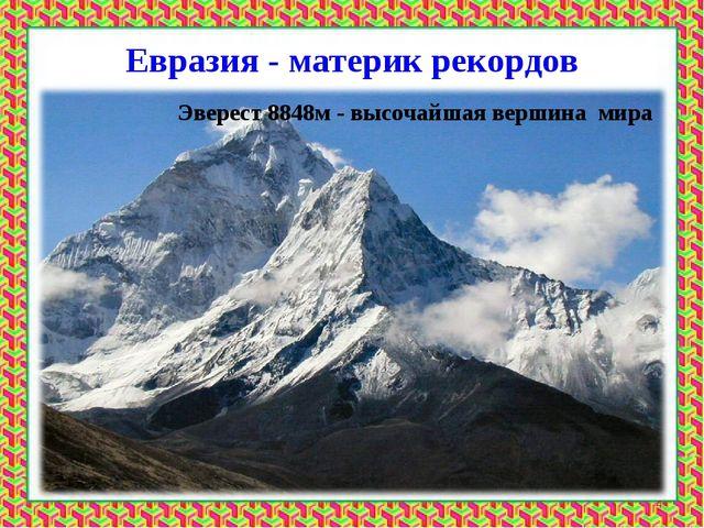 Евразия - материк рекордов Эверест 8848м - высочайшая вершина мира *