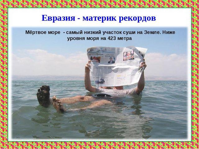 Евразия - материк рекордов Мёртвое море - самый низкий участок суши на Земле....