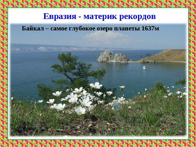 Евразия - материк рекордов Байкал – самое глубокое озеро планеты 1637м *