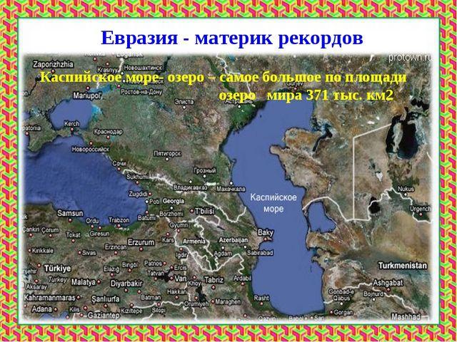 Евразия - материк рекордов Каспийское море- озеро – самое большое по площади...
