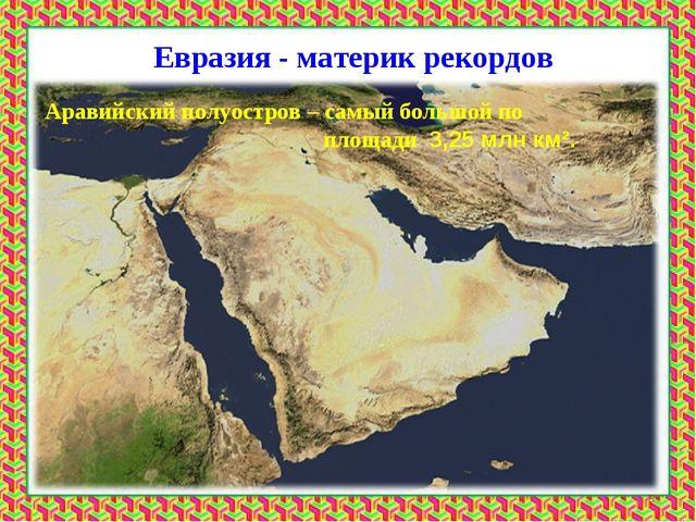 Евразия - материк рекордов Аравийский полуостров – самый большой по площади 3...