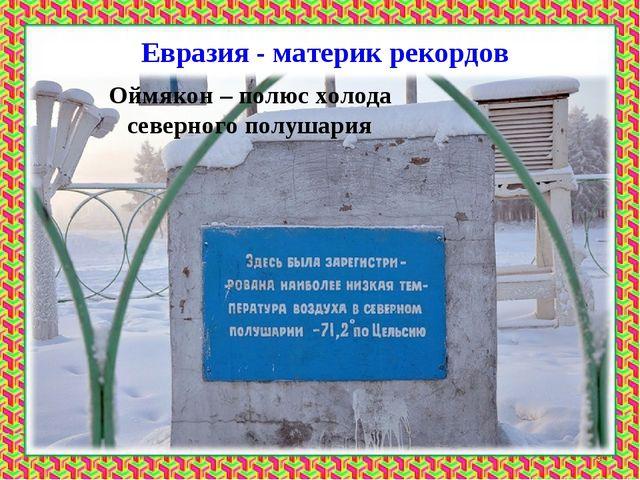 Евразия - материк рекордов Оймякон – полюс холода северного полушария *