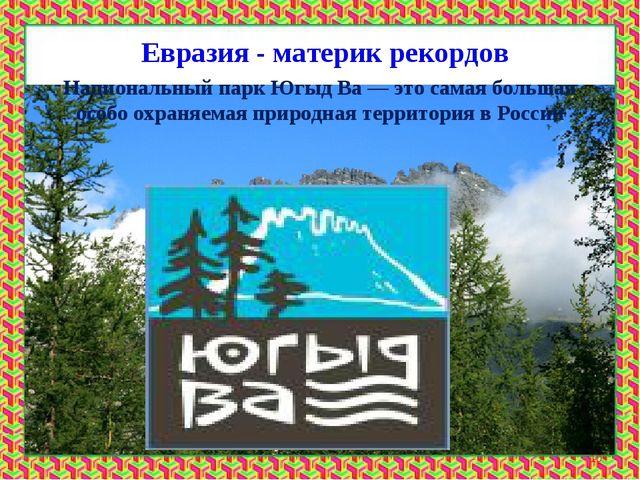 Евразия - материк рекордов * Национальный парк Югыд Ва— это самая большая ос...