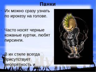 Панки Их можно сразу узнать по ирокезу на голове. Часто носят черные кожаные